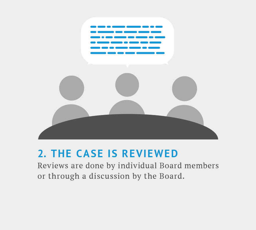 Step 2. The case is reviewed. Reviews are done by individuals board members or through a discussion by the entire board.